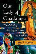 Our Lady of Guadalupe The Painting, the Legend And the Reality