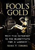 Fool's Gold Why the Internet Is No Substitute for a Library