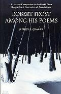 Robert Frost Among His Poems A Literary Companion to the Poet's Own Biographical Contexts an...