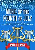 Music of the Fourth of July: A Year-by-year Chronicle of Performances and Works Composed for...