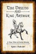 Druids and King Arthur : A New View of Early Britain