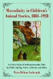 Masculinity in Children's Animal Stories, 1888-1928: A Critical Study of Anthropomorphic Tal...