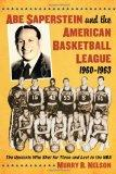 Abe Saperstein and the American Basketball League, 1960-1963: The Upstarts Who Shot for Thre...