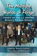 Multiple Worlds of Fringe : Essays on the J. J. Abrams Science Fiction Series