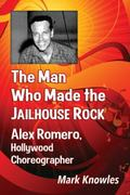 Man Who Made the Jailhouse Rock : Alex Romero, Hollywood Choreographer