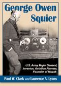 George Owen Squier : U. S. Army Major General, Inventor, Aviation Pioneer, Founder of Muzak
