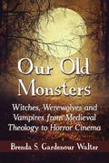 Our Old Monsters : Witches, Werewolves and Vampires from Medieval Theology to Horror Cinema