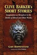 Clive Barker's Short Stories : Imagination As Metaphor in the Books of Blood and Other Works