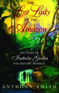 Lost Lady of the Amazon The Story of Isabela Godin and Her Epic Journey