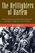 Hellfighters of Harlem African-American Soldiers Who Fought for the Right to Fight for Their...