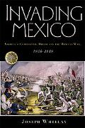 Invading Mexico America's Continental Dream And the Mexican War, 1846-1848