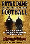 Notre Dame and the Game That Changed Football How Jesse Harper Made the Forward Pass a Weapo...