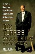 Joe Torre's Ground Rules for Winners: 12 Keys to Managing Team Players, Tough Bosses, Setbac...