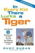 In Every Kid There Lurks a Tiger Rudy Duran's 5-Step Program to Teach You and Your Child the...
