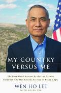 My Country Versus Me The First-Hand Account by the Los Alamos Scientist Who Was Falsely Accu...