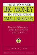 How to Make Big Money in Your Own Small Business Unexpected Rules Every Small Business Owner...