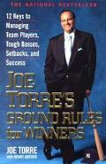 Joe Torre's Ground Rules for Winners 12 Keys to Managing Team Players, Tough Bosses, Setback...