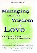 Managing With the Wisdom of Love Uncovering Virtue in People and Organizations