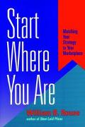 Start Where You Are: Matching Your Strategy to Your Marketplace - William B. Rouse - Hardcov...