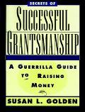 Secrets of Successful Grantsmanship A Guerrilla Guide to Raising Money
