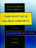 Designing and Leading Team-Based Organizations A Workbook for Organizational Self-Design