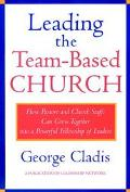 Leading the Team-Based Church How Pastors and Church Staffs Can Grow Together into a Powerfu...