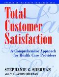 Total Customer Satisfaction A Comprehensive Approach for Health Care Providers
