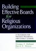Building Effective Boards for Religious Organizations A Handbook for Trustees, Presidents, a...