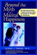 Beyond the Myth of Marital Happiness How Embracing the Virtues of Loyalty, Generosity, Justi...