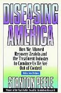 Diseasing of America How We Allowed Recovery Zealots and the Treatment Industry to Convince ...