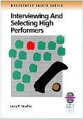 Interviewing and Selecting High Performers A Practical Guide to Effective Hiring