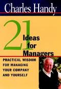 21 Ideas for Managers Practical Wisdom for Managing Your Company and Yourself