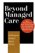 Beyond Managed Care How Consumers and Technology Are Changing the Future of Health Care