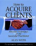 How to Acquire Clients Powerful Techniques for the Successful Practitioner