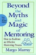 Beyond the Myths and Magic of Mentoring How to Facilitate an Effective Mentoring Process