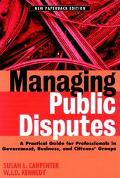 Managing Public Disputes A Practical Guide for Professionals in Government, Business, and Ci...