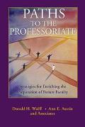 Paths to the Professoriate Strategies for Enriching the Preparation of Future Faculty