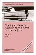 Planning and Achieving Successful Student Affairs Facilities Projects New Directions for Stu...