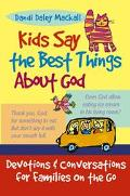 Kids Say the Best Things About God Devotions and Conversations for Families on the Go