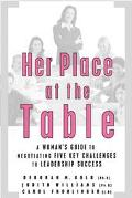 Her Place at the Table A Woman's Guide to Negotiating Five Key Challenges to Leadership Success