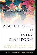Good Teacher in Every Classroom Preparing the Highly Qualified Teachers Our Children Deserve