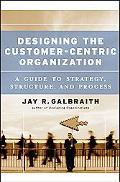 Designing The Customer-Centric Organization A Guide To Strategy, Structure, And Process