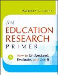 Education Research Primer How to Understand, Evaluate And Use It