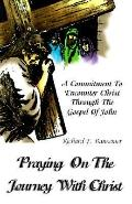 Praying on the Journey With Christ A Commitment to Encounter Christ Through the Gospel of John