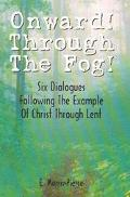 Onward! Through the Fog Six Dialogues Following the Example of Christ Through Lent