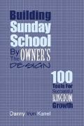 Building Sunday School by the Owner's Design 100 Tools for Building Successful Kingdom Growth