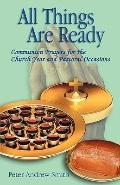 All Things Are Ready Communion Prayers for the Church Year and Pastoral Occasions