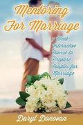 Mentoring for Marriage : A Seven-Week Interactive Course Designed to Prepare Couples for Mar...