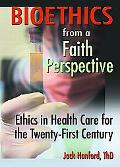 Bioethics from a Faith Perspective Ethics in Health Care in the Twenty-First Century