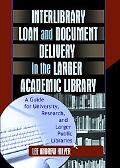 Interlibrary Loan and Document Delivery in the Larger Academic Library A Guide for Universit...